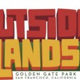 Outside Lands returns to three-day schedule By Jeffrey V. Smith &nbsp; www.sfoutsidelands.com August 12-14 Golden Gate Park San Fransico, CA...